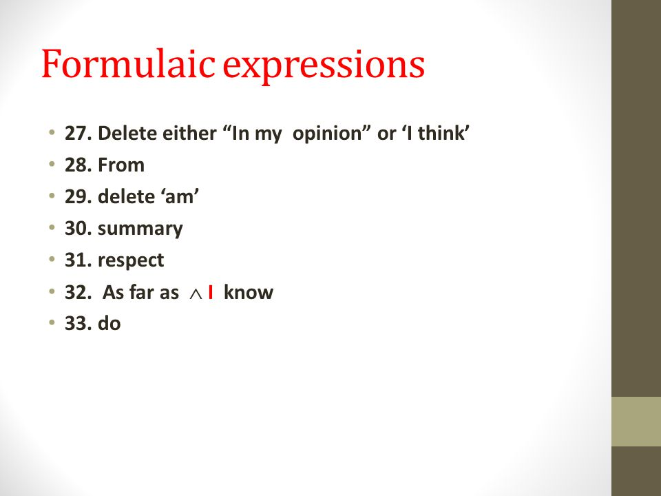"""Formulaic expressions 27. Delete either """"In my opinion"""" or 'I think' 28. From 29. delete 'am' 30. summary 31. respect 32. As far as  I know 33. do"""