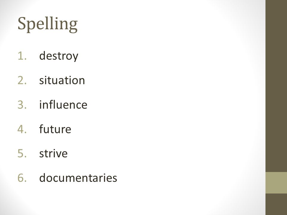 Spelling 1. destroy 2. situation 3. influence 4. future 5. strive 6. documentaries