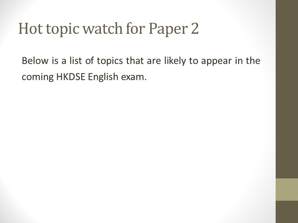 Hot topic watch for Paper 2 Below is a list of topics that are likely to appear in the coming HKDSE English exam.