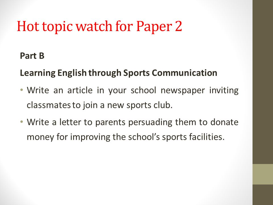 Hot topic watch for Paper 2 Part B Learning English through Sports Communication Write an article in your school newspaper inviting classmates to join a new sports club.
