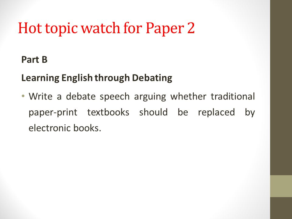 Hot topic watch for Paper 2 Part B Learning English through Debating Write a debate speech arguing whether traditional paper-print textbooks should be replaced by electronic books.