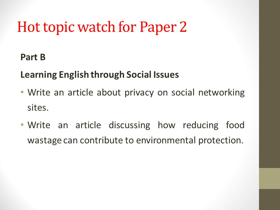 Hot topic watch for Paper 2 Part B Learning English through Social Issues Write an article about privacy on social networking sites.