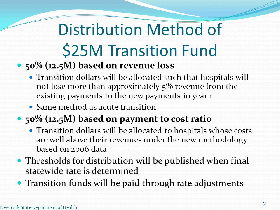 Distribution Method of $25M Transition Fund 50% (12.5M) based on revenue loss Transition dollars will be allocated such that hospitals will not lose more than approximately 5% revenue from the existing payments to the new payments in year 1 Same method as acute transition 50% (12.5M) based on payment to cost ratio Transition dollars will be allocated to hospitals whose costs are well above their revenues under the new methodology based on 2006 data Thresholds for distribution will be published when final statewide rate is determined Transition funds will be paid through rate adjustments New York State Department of Health 31