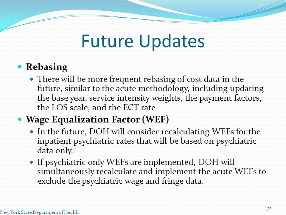 Future Updates Rebasing There will be more frequent rebasing of cost data in the future, similar to the acute methodology, including updating the base year, service intensity weights, the payment factors, the LOS scale, and the ECT rate Wage Equalization Factor (WEF) In the future, DOH will consider recalculating WEFs for the inpatient psychiatric rates that will be based on psychiatric data only.