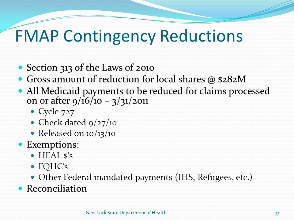 FMAP Contingency Reductions Section 313 of the Laws of 2010 Gross amount of reduction for local shares @ $282M All Medicaid payments to be reduced for claims processed on or after 9/16/10 – 3/31/2011 Cycle 727 Check dated 9/27/10 Released on 10/13/10 Exemptions: HEAL $'s FQHC's Other Federal mandated payments (IHS, Refugees, etc.) Reconciliation 33New York State Department of Health