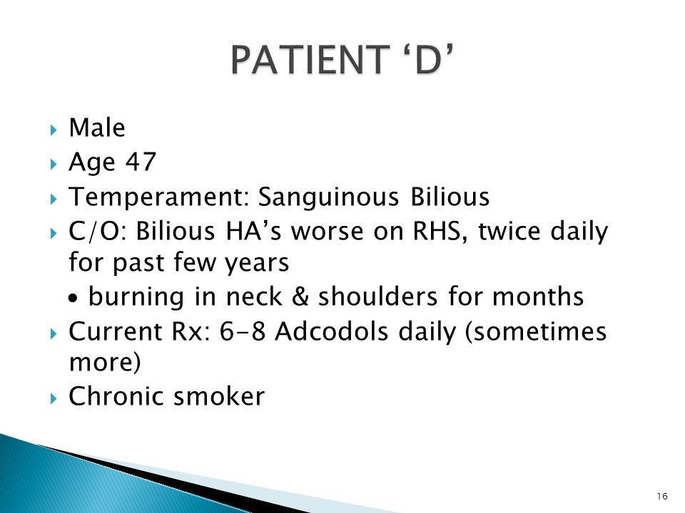  Male  Age 47  Temperament: Sanguinous Bilious  C/O: Bilious HA's worse on RHS, twice daily for past few years ∙ burning in neck & shoulders for months  Current Rx: 6-8 Adcodols daily (sometimes more)  Chronic smoker 16
