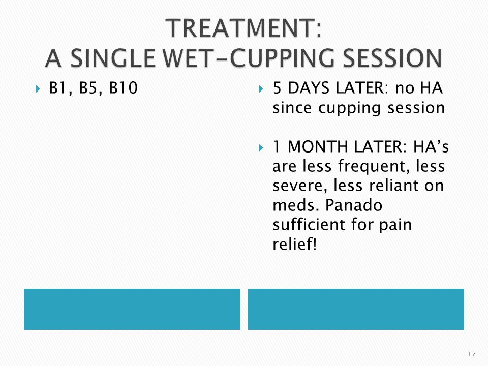  B1, B5, B10  5 DAYS LATER: no HA since cupping session  1 MONTH LATER: HA's are less frequent, less severe, less reliant on meds.