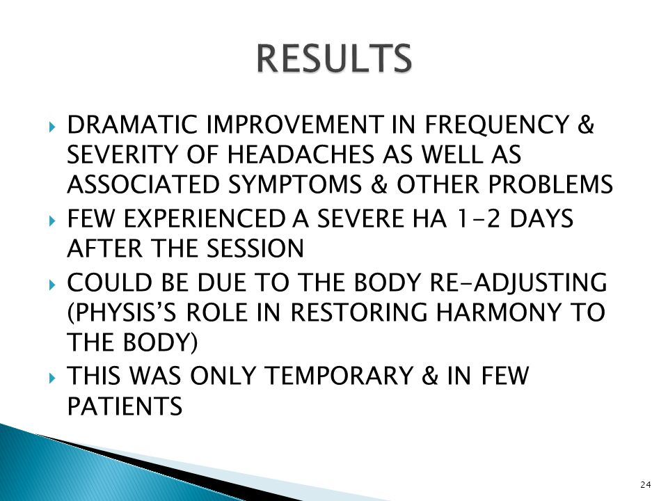  DRAMATIC IMPROVEMENT IN FREQUENCY & SEVERITY OF HEADACHES AS WELL AS ASSOCIATED SYMPTOMS & OTHER PROBLEMS  FEW EXPERIENCED A SEVERE HA 1-2 DAYS AFT