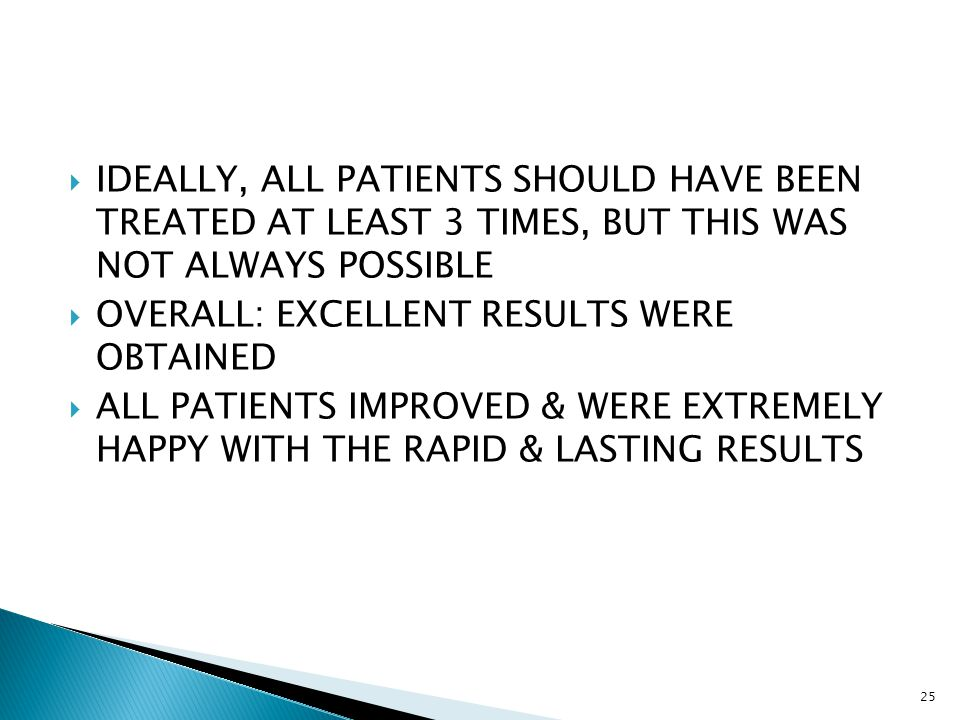  IDEALLY, ALL PATIENTS SHOULD HAVE BEEN TREATED AT LEAST 3 TIMES, BUT THIS WAS NOT ALWAYS POSSIBLE  OVERALL: EXCELLENT RESULTS WERE OBTAINED  ALL PATIENTS IMPROVED & WERE EXTREMELY HAPPY WITH THE RAPID & LASTING RESULTS 25