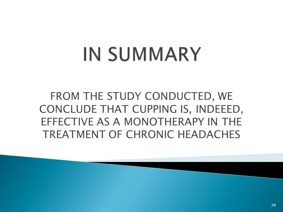 FROM THE STUDY CONDUCTED, WE CONCLUDE THAT CUPPING IS, INDEEED, EFFECTIVE AS A MONOTHERAPY IN THE TREATMENT OF CHRONIC HEADACHES 26