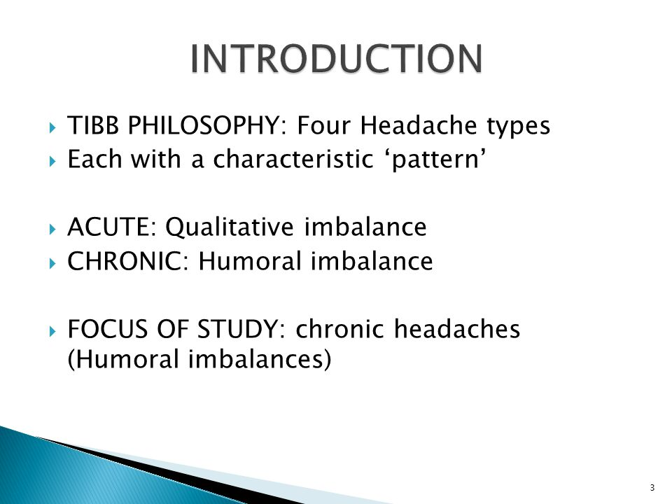  TIBB PHILOSOPHY: Four Headache types  Each with a characteristic 'pattern'  ACUTE: Qualitative imbalance  CHRONIC: Humoral imbalance  FOCUS OF STUDY: chronic headaches (Humoral imbalances) 3