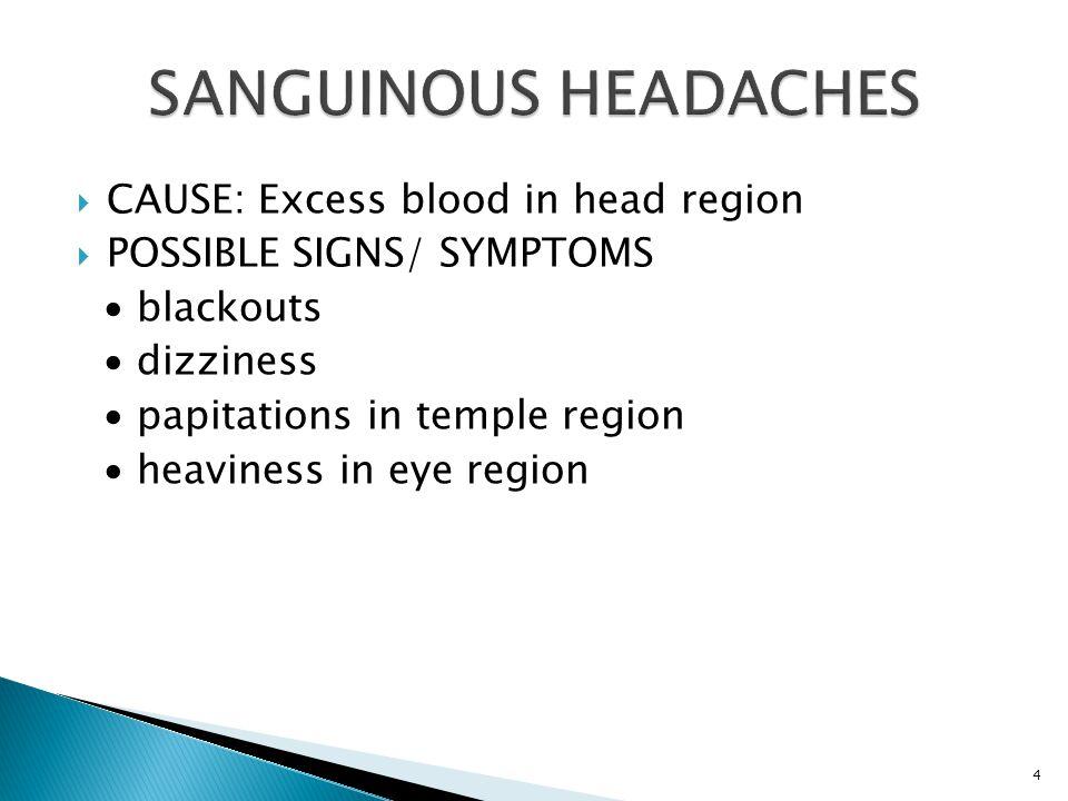  CAUSE: Excess blood in head region  POSSIBLE SIGNS/ SYMPTOMS ∙ blackouts ∙ dizziness ∙ papitations in temple region ∙ heaviness in eye region 4