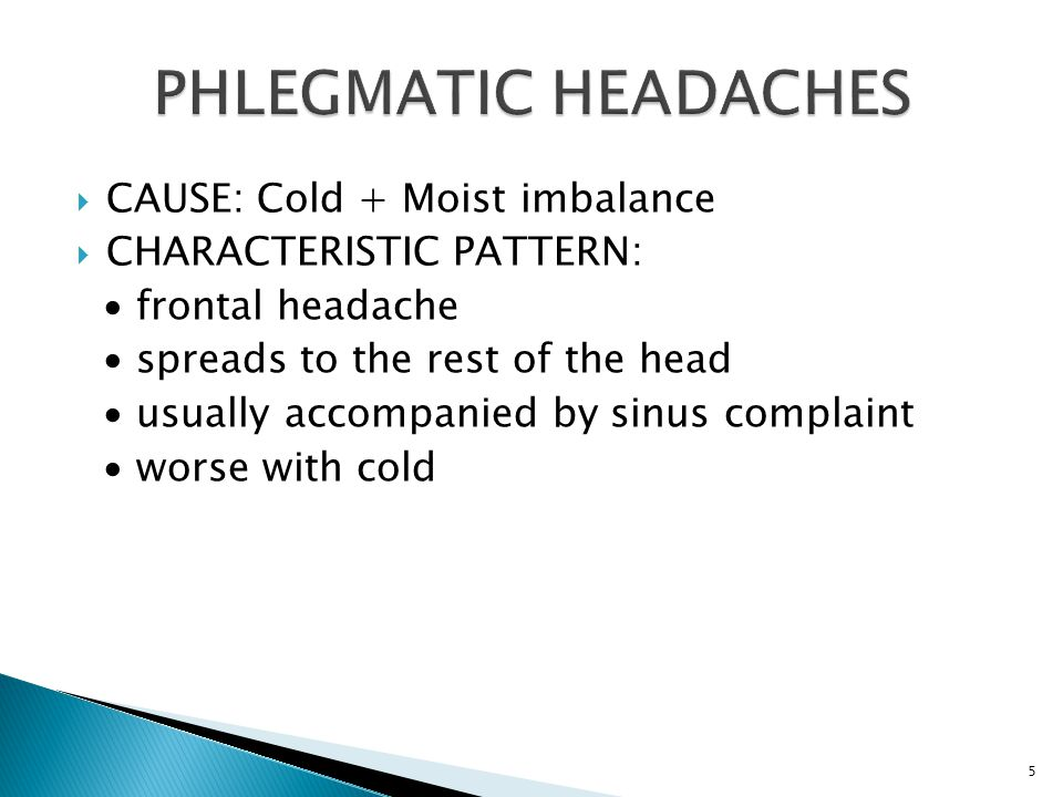  CAUSE: Cold + Moist imbalance  CHARACTERISTIC PATTERN: ∙ frontal headache ∙ spreads to the rest of the head ∙ usually accompanied by sinus complaint ∙ worse with cold 5