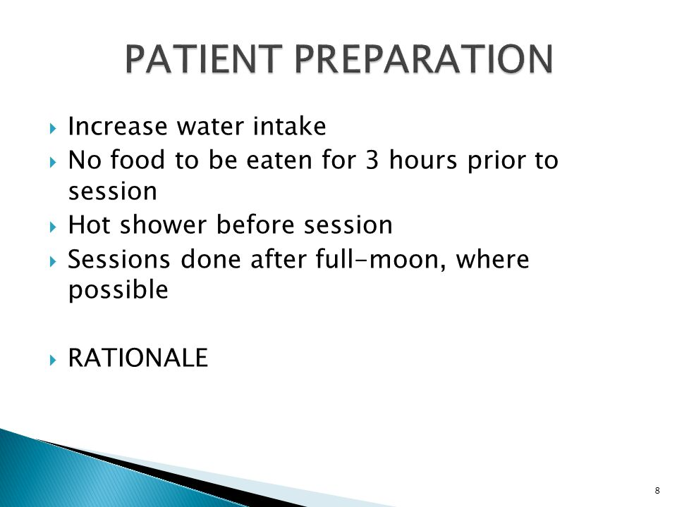 Increase water intake  No food to be eaten for 3 hours prior to session  Hot shower before session  Sessions done after full-moon, where possible  RATIONALE 8