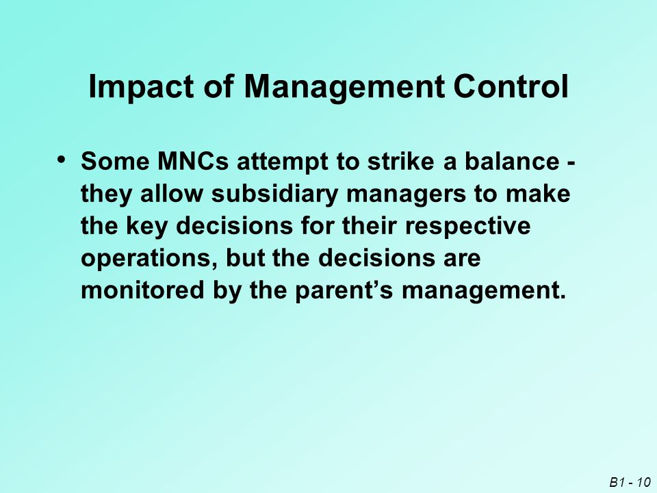 B1 - 10 Impact of Management Control Some MNCs attempt to strike a balance - they allow subsidiary managers to make the key decisions for their respec