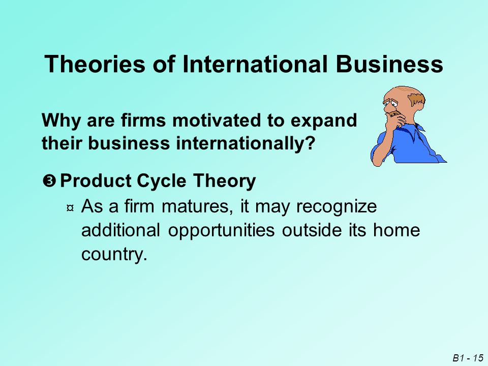 B1 - 15 Why are firms motivated to expand their business internationally? Theories of International Business  Product Cycle Theory ¤ As a firm mature
