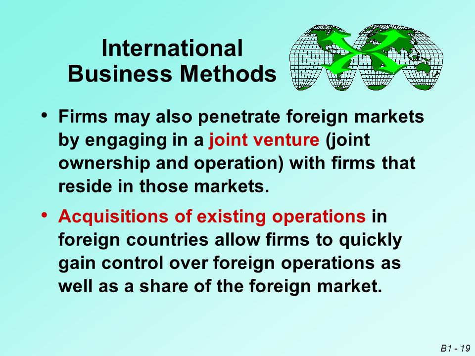B1 - 19 International Business Methods Firms may also penetrate foreign markets by engaging in a joint venture (joint ownership and operation) with fi
