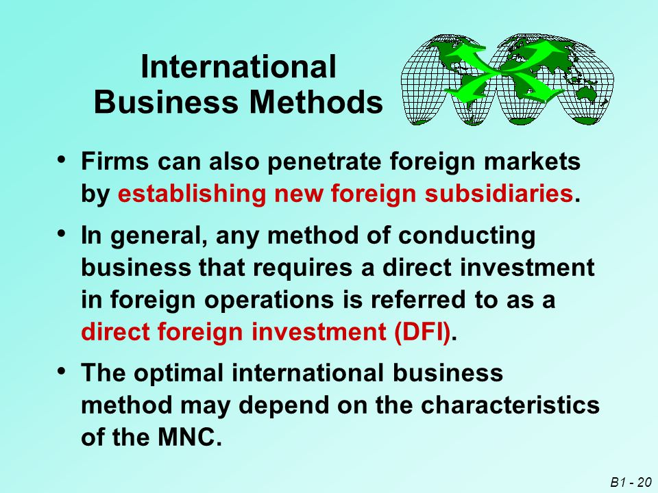B1 - 20 International Business Methods Firms can also penetrate foreign markets by establishing new foreign subsidiaries. In general, any method of co