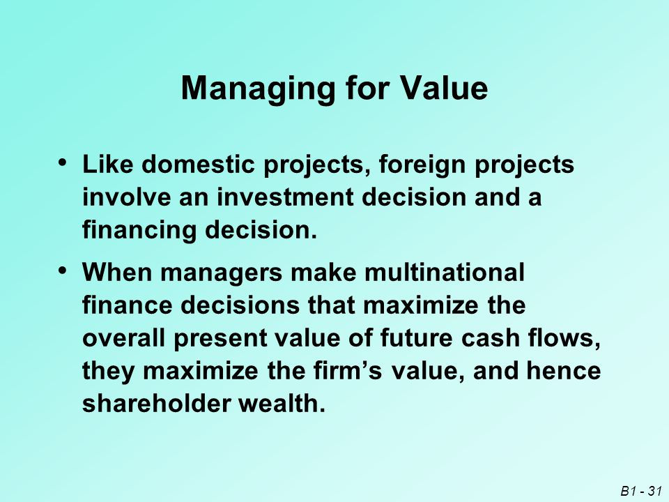 B1 - 31 Managing for Value Like domestic projects, foreign projects involve an investment decision and a financing decision. When managers make multin
