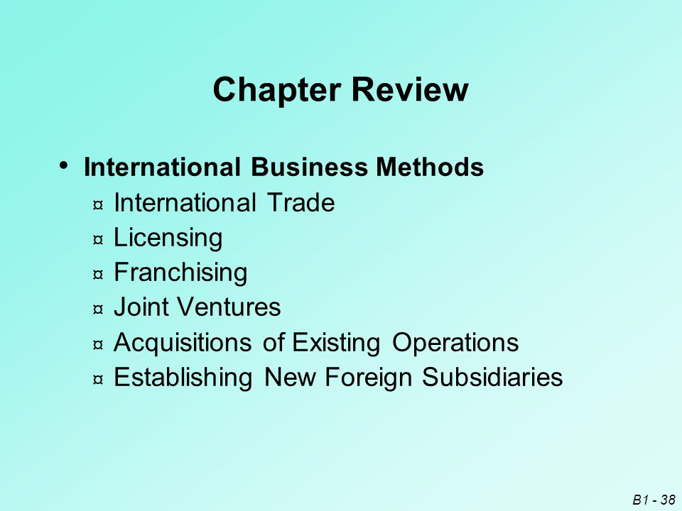 B1 - 38 Chapter Review International Business Methods ¤ International Trade ¤ Licensing ¤ Franchising ¤ Joint Ventures ¤ Acquisitions of Existing Oper