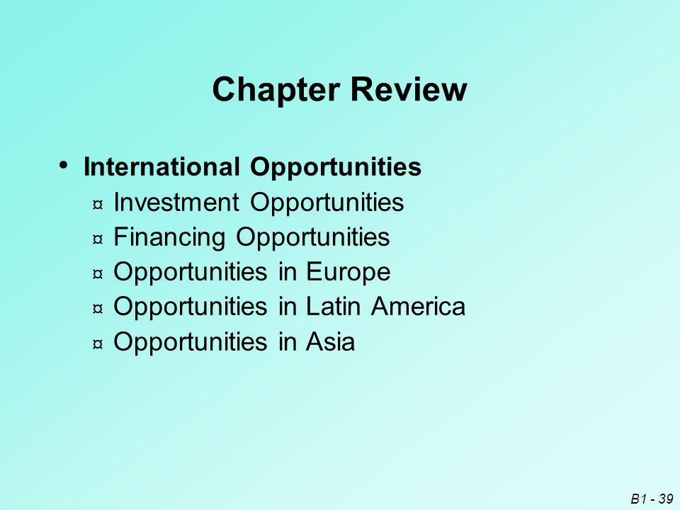B1 - 39 Chapter Review International Opportunities ¤ Investment Opportunities ¤ Financing Opportunities ¤ Opportunities in Europe ¤ Opportunities in L