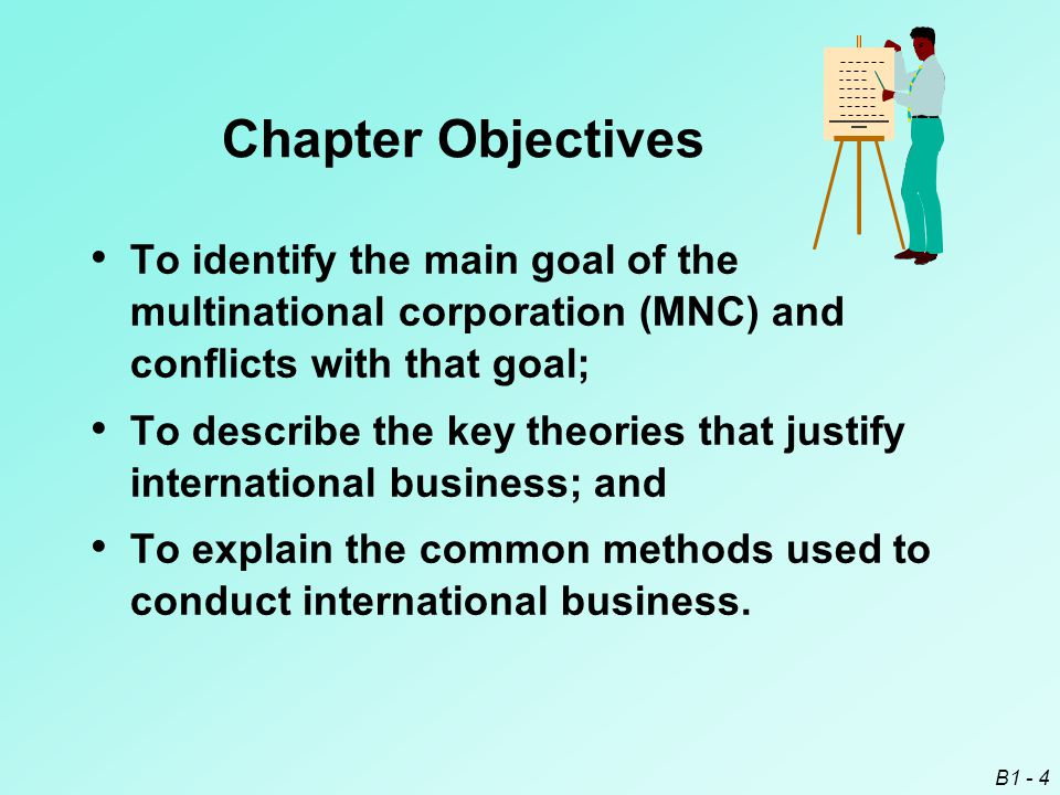 B1 - 4 Chapter Objectives To identify the main goal of the multinational corporation (MNC) and conflicts with that goal; To describe the key theories