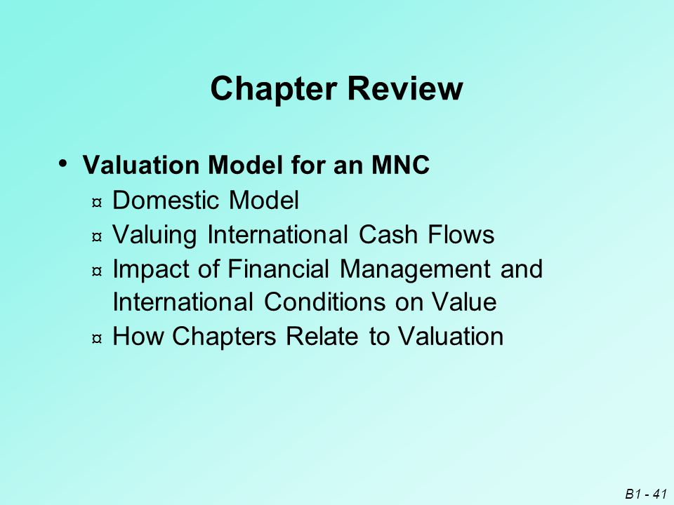 B1 - 41 Chapter Review Valuation Model for an MNC ¤ Domestic Model ¤ Valuing International Cash Flows ¤ Impact of Financial Management and Internation