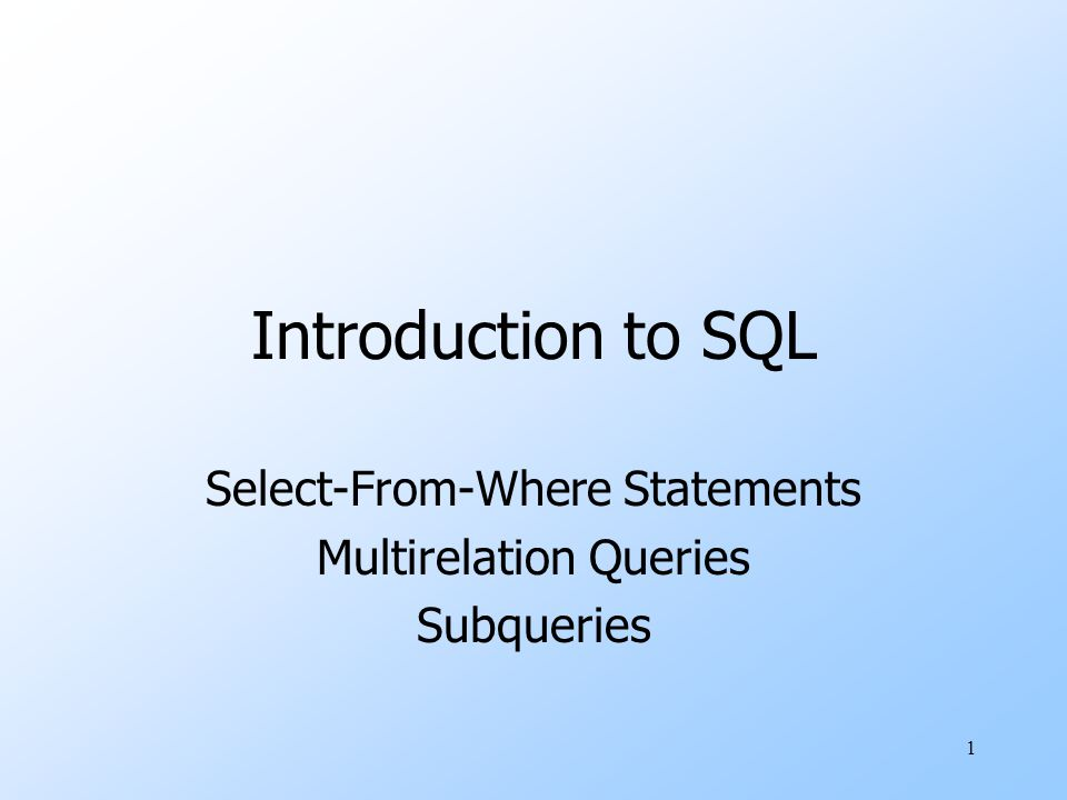 1 Introduction to SQL Select-From-Where Statements Multirelation Queries Subqueries