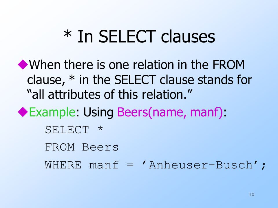 10 * In SELECT clauses uWhen there is one relation in the FROM clause, * in the SELECT clause stands for all attributes of this relation. uExample: Using Beers(name, manf): SELECT * FROM Beers WHERE manf = 'Anheuser-Busch';
