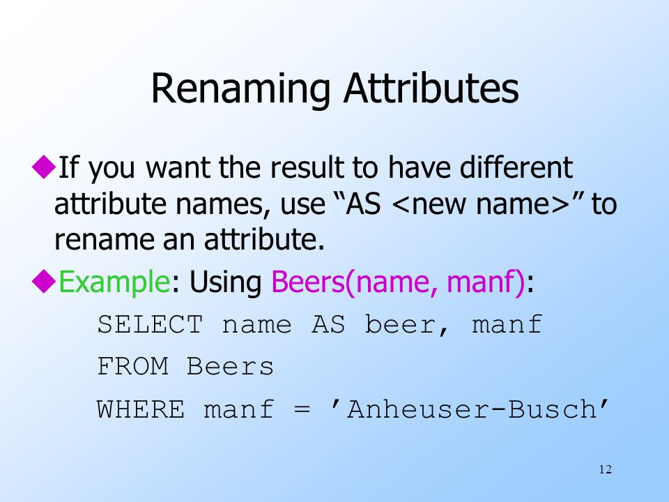 12 Renaming Attributes uIf you want the result to have different attribute names, use AS to rename an attribute.
