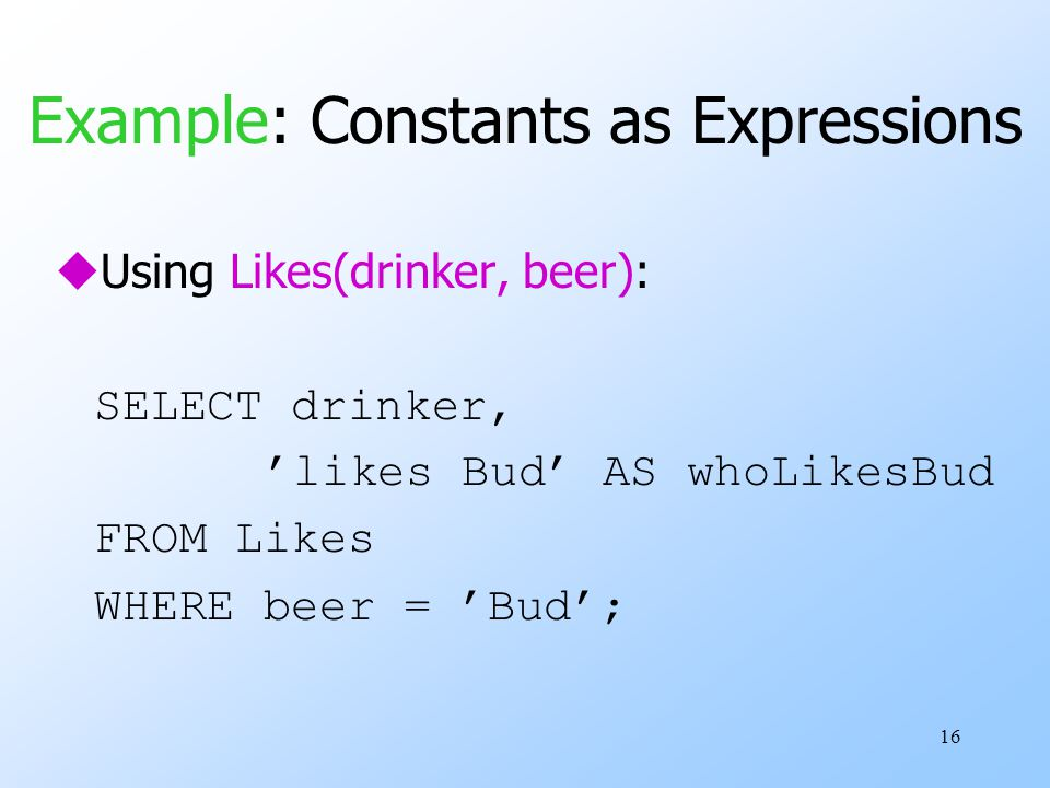 16 Example: Constants as Expressions uUsing Likes(drinker, beer): SELECT drinker, 'likes Bud' AS whoLikesBud FROM Likes WHERE beer = 'Bud';