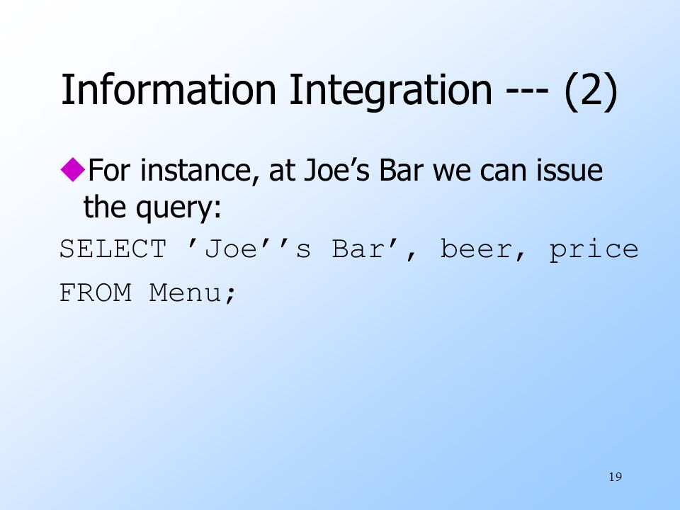 19 Information Integration --- (2) uFor instance, at Joe's Bar we can issue the query: SELECT 'Joe''s Bar', beer, price FROM Menu;
