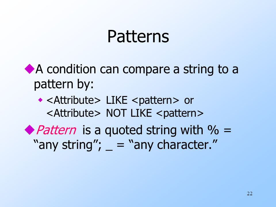 22 Patterns uA condition can compare a string to a pattern by: w LIKE or NOT LIKE uPattern is a quoted string with % = any string ; _ = any character.