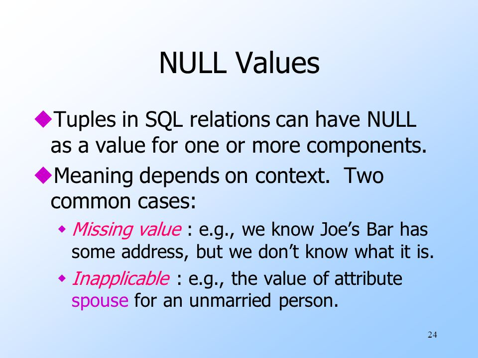 24 NULL Values uTuples in SQL relations can have NULL as a value for one or more components. uMeaning depends on context. Two common cases: wMissing v