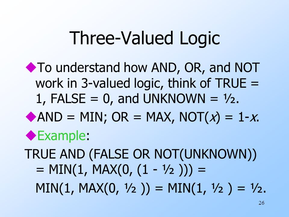 26 Three-Valued Logic uTo understand how AND, OR, and NOT work in 3-valued logic, think of TRUE = 1, FALSE = 0, and UNKNOWN = ½.