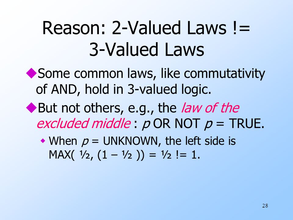 28 Reason: 2-Valued Laws != 3-Valued Laws uSome common laws, like commutativity of AND, hold in 3-valued logic. uBut not others, e.g., the law of the