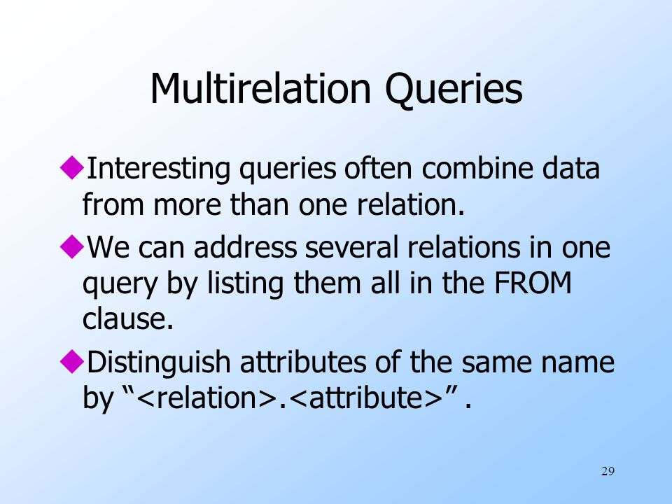29 Multirelation Queries uInteresting queries often combine data from more than one relation. uWe can address several relations in one query by listin
