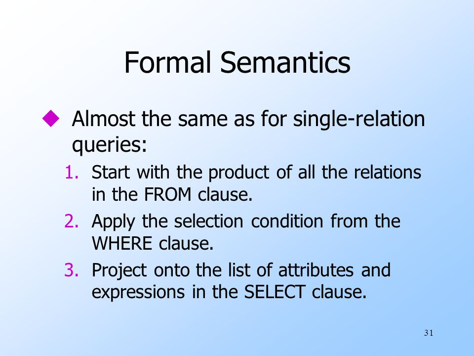 31 Formal Semantics uAlmost the same as for single-relation queries: 1.Start with the product of all the relations in the FROM clause. 2.Apply the sel