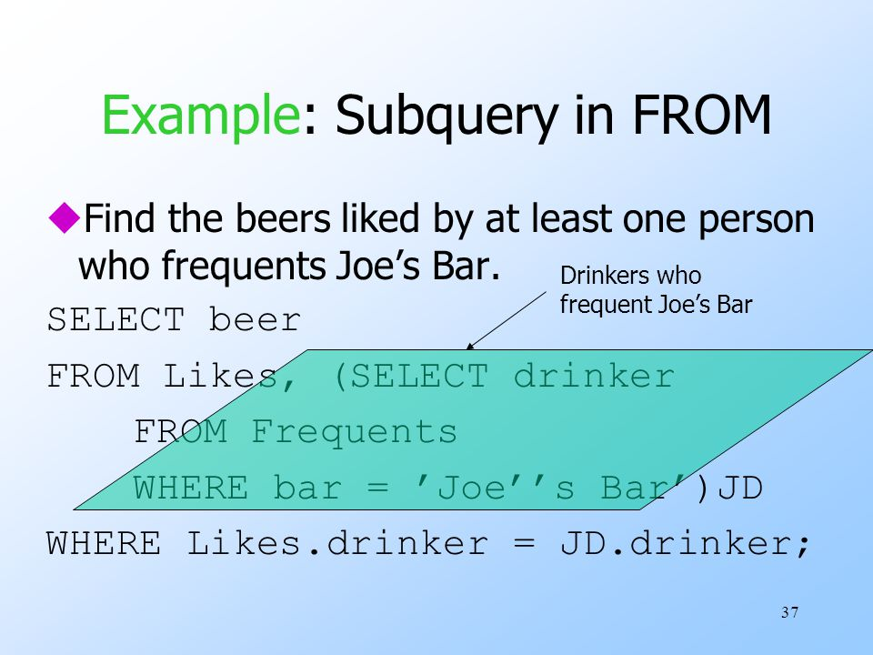 37 Example: Subquery in FROM uFind the beers liked by at least one person who frequents Joe's Bar. SELECT beer FROM Likes, (SELECT drinker FROM Freque