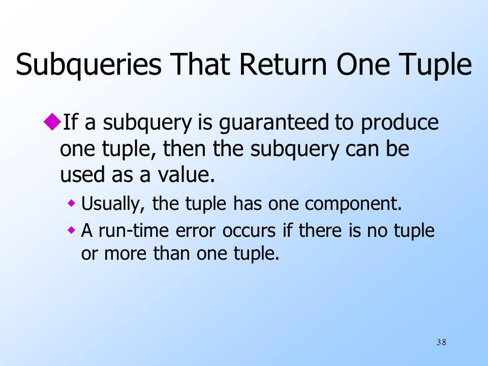 38 Subqueries That Return One Tuple uIf a subquery is guaranteed to produce one tuple, then the subquery can be used as a value. wUsually, the tuple h