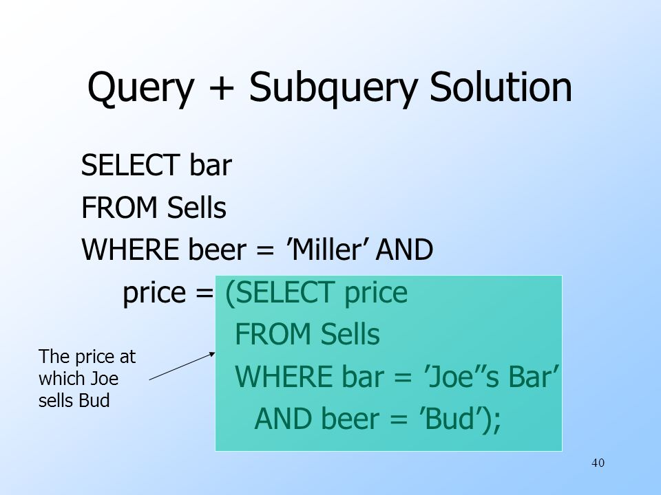 40 Query + Subquery Solution SELECT bar FROM Sells WHERE beer = 'Miller' AND price = (SELECT price FROM Sells WHERE bar = 'Joe''s Bar' AND beer = 'Bud'); The price at which Joe sells Bud