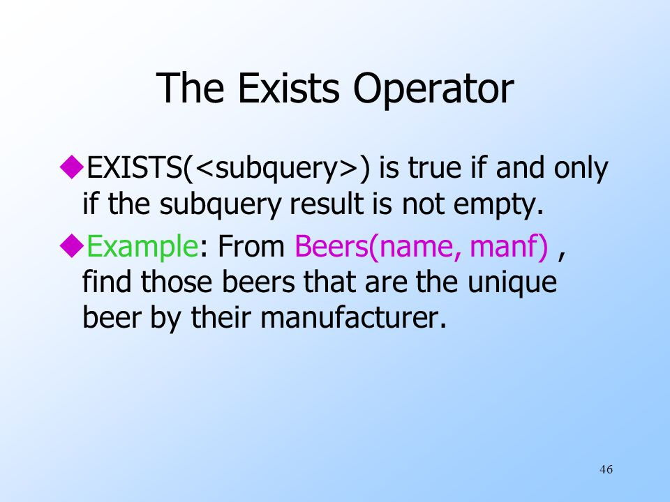 46 The Exists Operator uEXISTS( ) is true if and only if the subquery result is not empty. uExample: From Beers(name, manf), find those beers that are