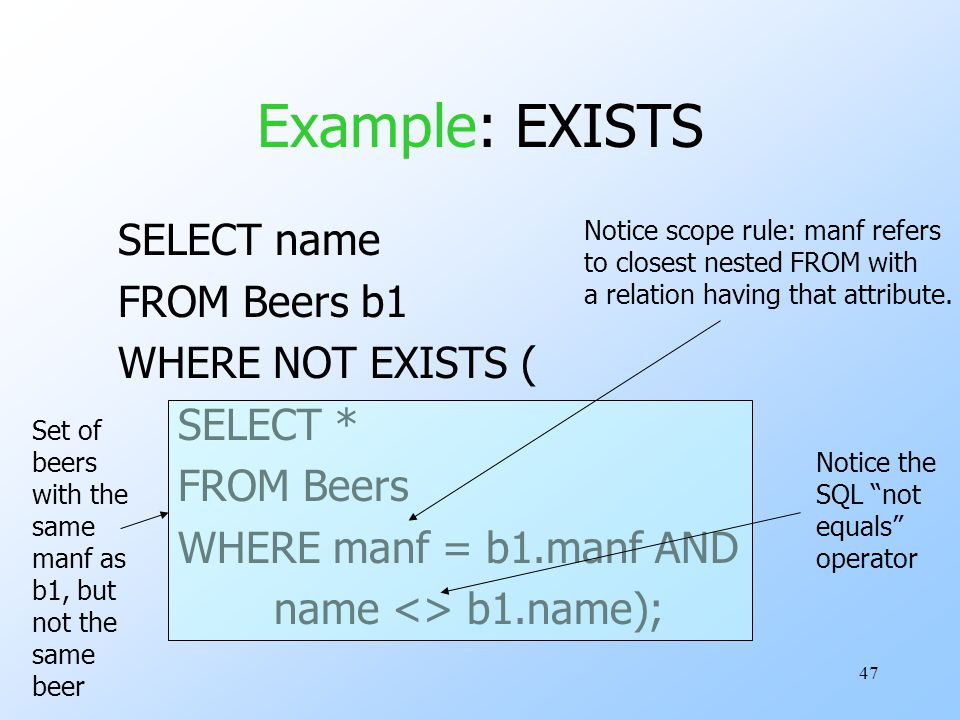 47 Example: EXISTS SELECT name FROM Beers b1 WHERE NOT EXISTS ( SELECT * FROM Beers WHERE manf = b1.manf AND name <> b1.name); Set of beers with the s