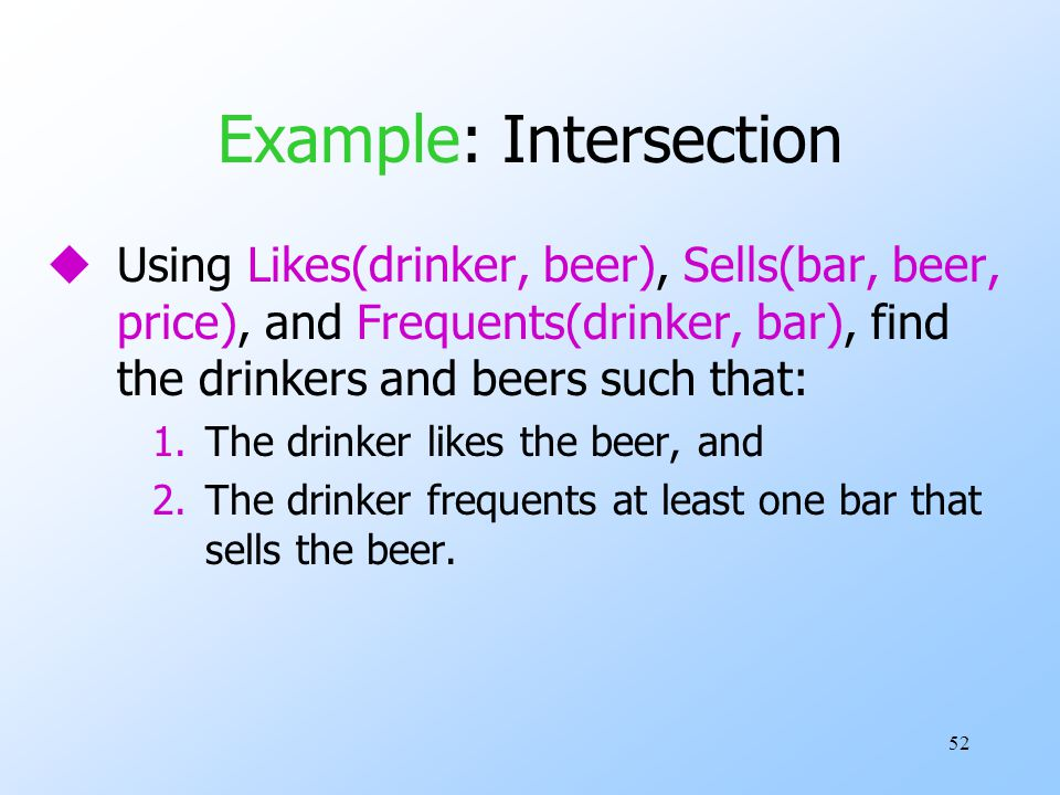 52 Example: Intersection uUsing Likes(drinker, beer), Sells(bar, beer, price), and Frequents(drinker, bar), find the drinkers and beers such that: 1.T