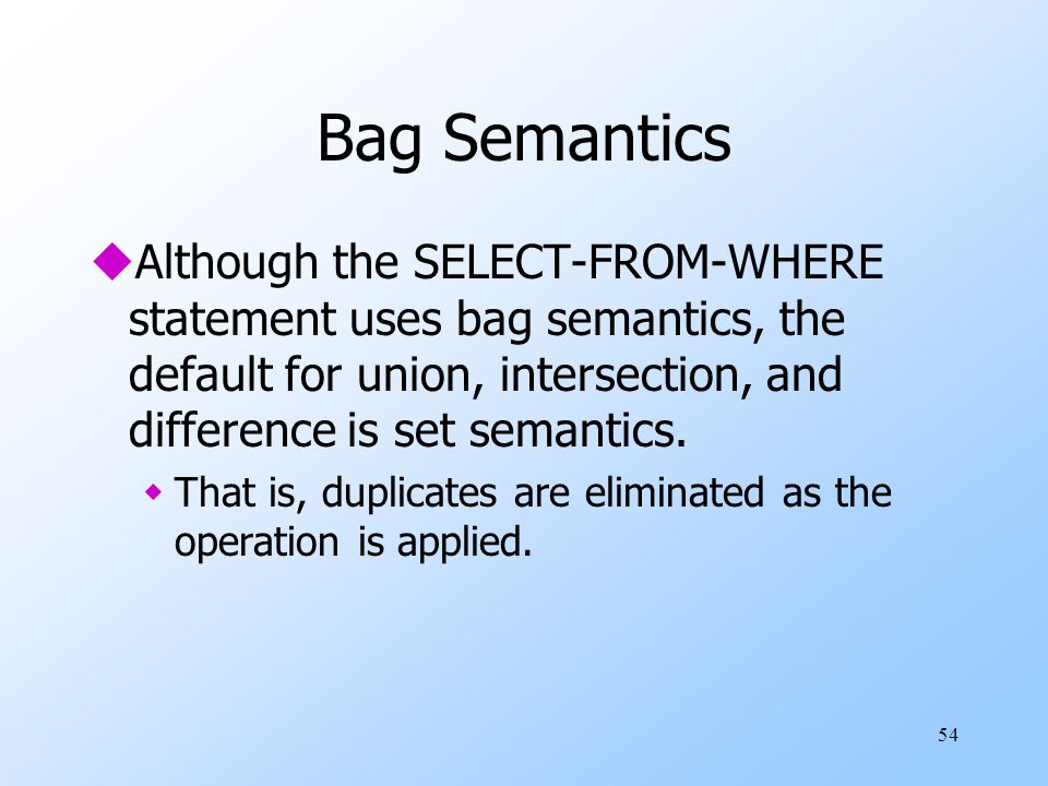 54 Bag Semantics uAlthough the SELECT-FROM-WHERE statement uses bag semantics, the default for union, intersection, and difference is set semantics. w