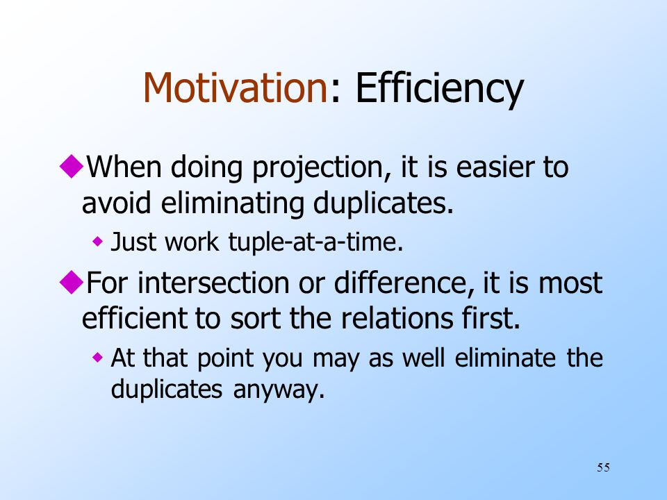 55 Motivation: Efficiency uWhen doing projection, it is easier to avoid eliminating duplicates. wJust work tuple-at-a-time. uFor intersection or diffe