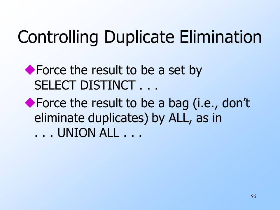 56 Controlling Duplicate Elimination uForce the result to be a set by SELECT DISTINCT...