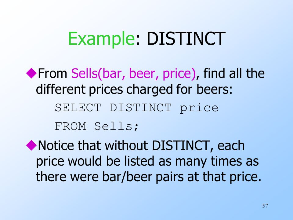 57 Example: DISTINCT uFrom Sells(bar, beer, price), find all the different prices charged for beers: SELECT DISTINCT price FROM Sells; uNotice that wi