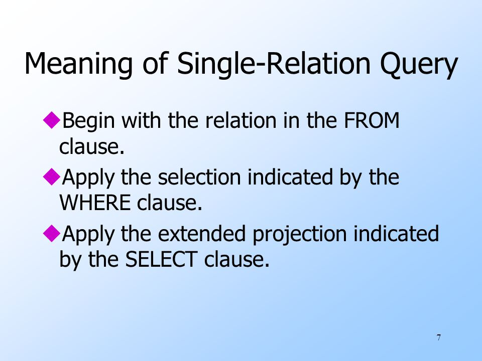 7 Meaning of Single-Relation Query uBegin with the relation in the FROM clause.