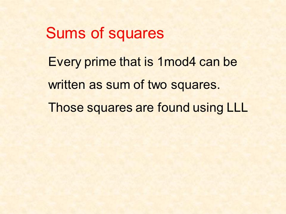 Sums of squares Every prime that is 1mod4 can be written as sum of two squares. Those squares are found using LLL